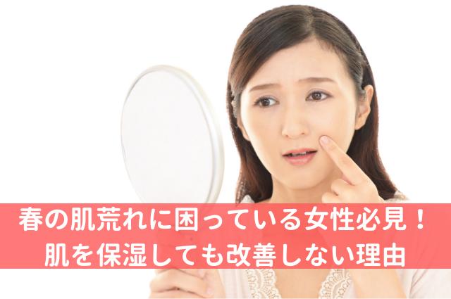 春の肌荒れに困っている女性必見!肌を保湿しても改善しない理由